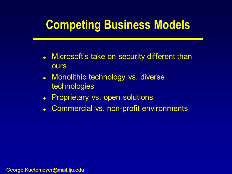 George.Kuetemeyer@mail.tju.edu Competing Business Models l Microsofts take on security different than ours l Monolithic technology vs. diverse technol
