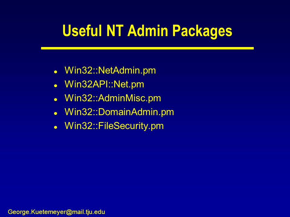 George.Kuetemeyer@mail.tju.edu Useful NT Admin Packages l Win32::NetAdmin.pm l Win32API::Net.pm l Win32::AdminMisc.pm l Win32::DomainAdmin.pm l Win32::FileSecurity.pm