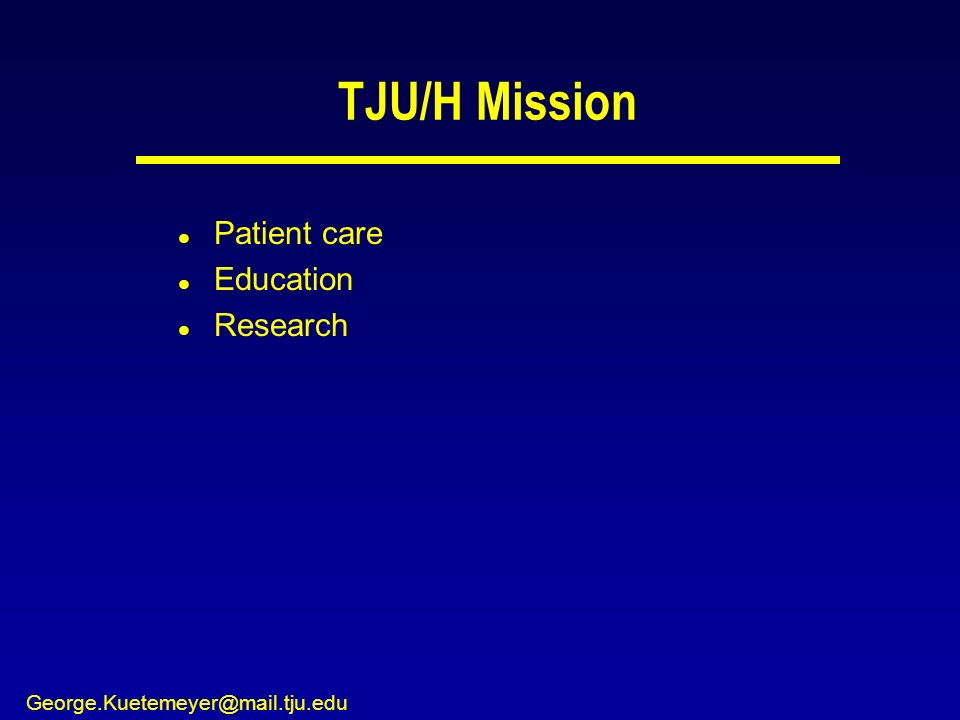 George.Kuetemeyer@mail.tju.edu TJU/H Mission l Patient care l Education l Research