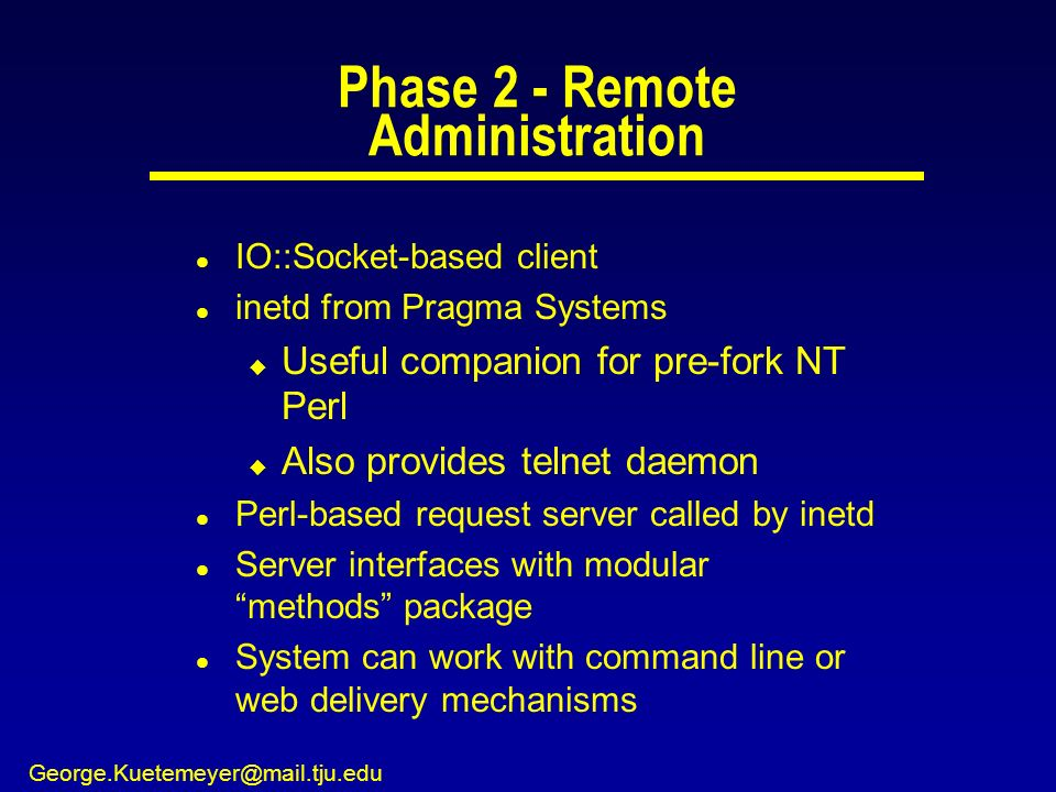 George.Kuetemeyer@mail.tju.edu Phase 2 - Remote Administration l IO::Socket-based client l inetd from Pragma Systems u Useful companion for pre-fork NT Perl u Also provides telnet daemon l Perl-based request server called by inetd l Server interfaces with modular methods package l System can work with command line or web delivery mechanisms