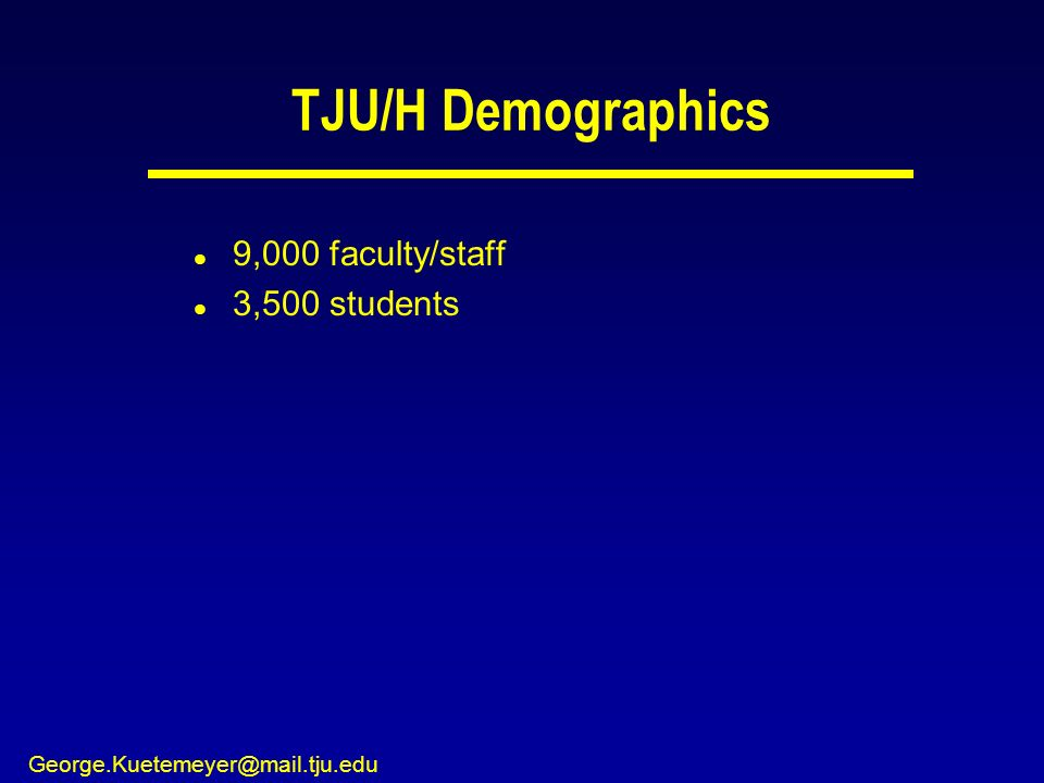 George.Kuetemeyer@mail.tju.edu TJU/H Demographics l 9,000 faculty/staff l 3,500 students