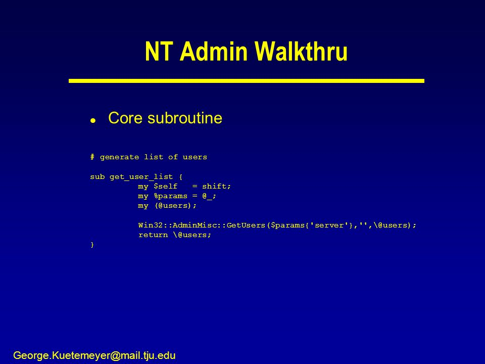 George.Kuetemeyer@mail.tju.edu NT Admin Walkthru l Core subroutine # generate list of users sub get_user_list { my $self = shift; my %params = @_; my (@users); Win32::AdminMisc::GetUsers($params{ server }, ,\@users); return \@users; }