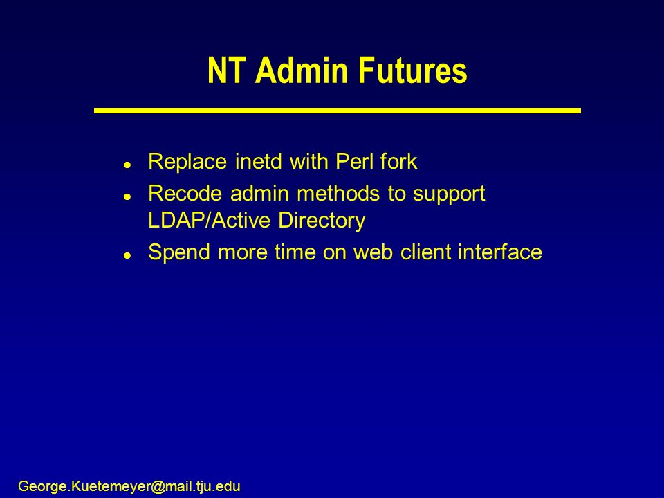 George.Kuetemeyer@mail.tju.edu NT Admin Futures l Replace inetd with Perl fork l Recode admin methods to support LDAP/Active Directory l Spend more ti