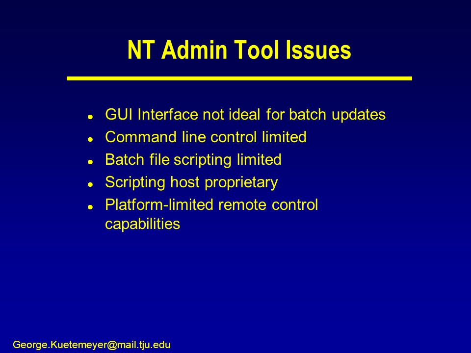 George.Kuetemeyer@mail.tju.edu NT Admin Tool Issues l GUI Interface not ideal for batch updates l Command line control limited l Batch file scripting limited l Scripting host proprietary l Platform-limited remote control capabilities