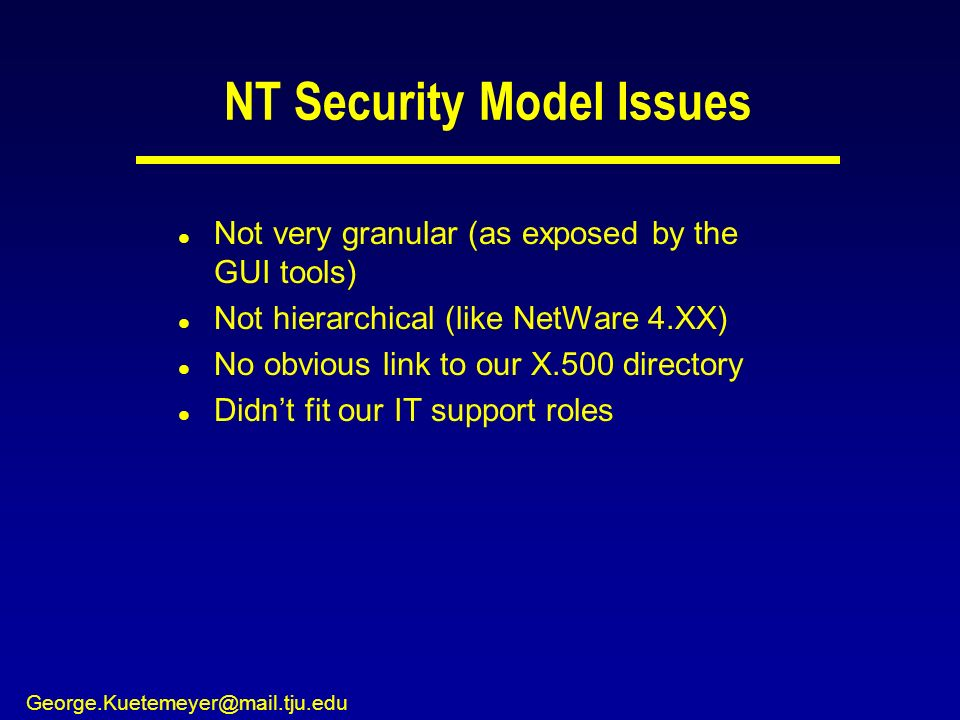 George.Kuetemeyer@mail.tju.edu NT Security Model Issues l Not very granular (as exposed by the GUI tools) l Not hierarchical (like NetWare 4.XX) l No obvious link to our X.500 directory l Didnt fit our IT support roles