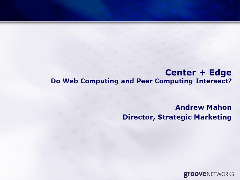 Center + Edge Do Web Computing and Peer Computing Intersect? Andrew Mahon Director, Strategic Marketing