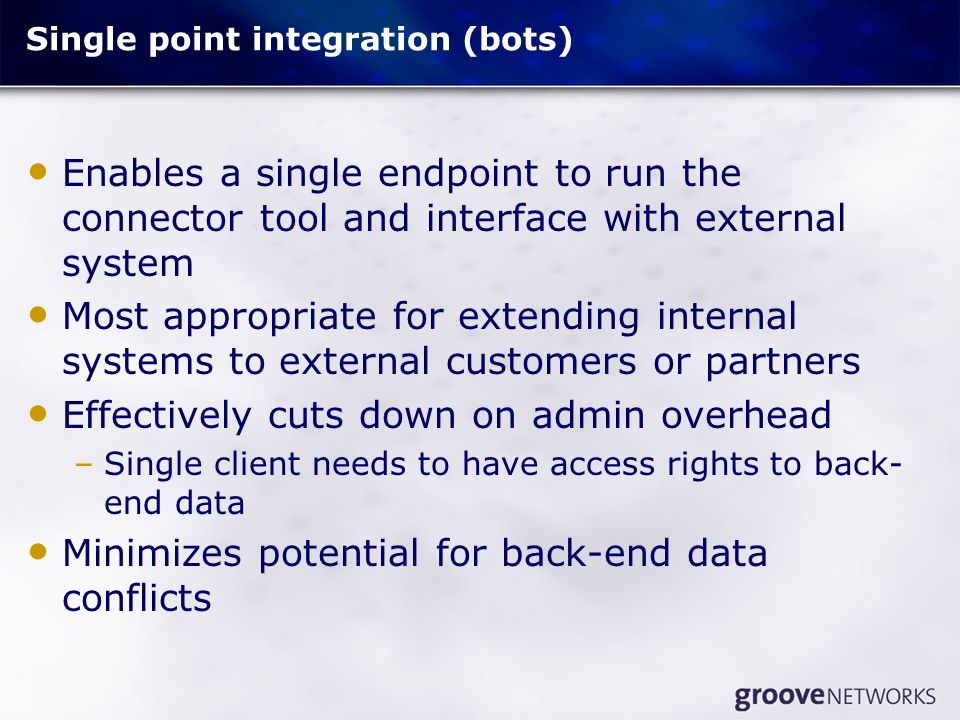 Single point integration (bots) Enables a single endpoint to run the connector tool and interface with external system Most appropriate for extending internal systems to external customers or partners Effectively cuts down on admin overhead –Single client needs to have access rights to back- end data Minimizes potential for back-end data conflicts