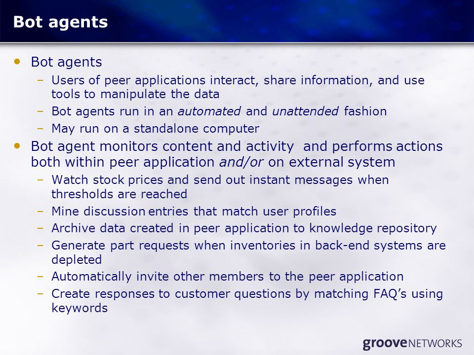 Bot agents –Users of peer applications interact, share information, and use tools to manipulate the data –Bot agents run in an automated and unattended fashion –May run on a standalone computer Bot agent monitors content and activity and performs actions both within peer application and/or on external system –Watch stock prices and send out instant messages when thresholds are reached –Mine discussion entries that match user profiles –Archive data created in peer application to knowledge repository –Generate part requests when inventories in back-end systems are depleted –Automatically invite other members to the peer application –Create responses to customer questions by matching FAQs using keywords