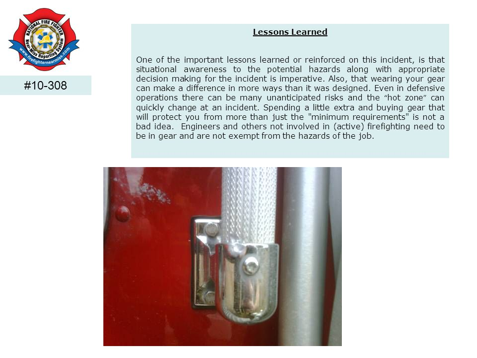 #10-308 Lessons Learned One of the important lessons learned or reinforced on this incident, is that situational awareness to the potential hazards al