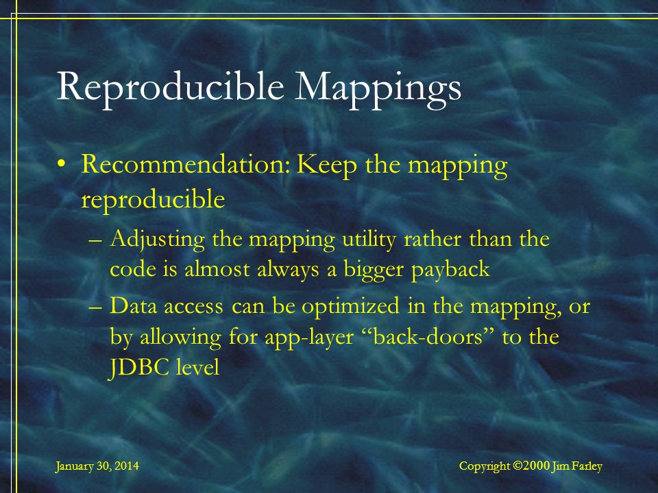 January 30, 2014 Copyright Jim Farley Reproducible Mappings Recommendation: Keep the mapping reproducible –Adjusting the mapping utility rather than the code is almost always a bigger payback –Data access can be optimized in the mapping, or by allowing for app-layer back-doors to the JDBC level