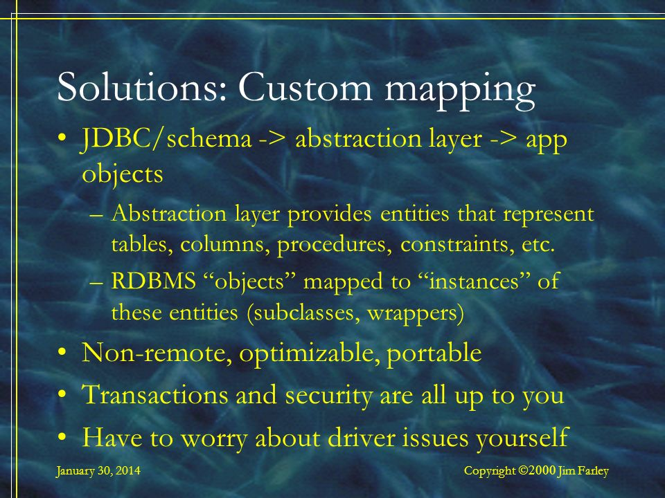 January 30, 2014 Copyright Jim Farley Solutions: Custom mapping JDBC/schema -> abstraction layer -> app objects –Abstraction layer provides entities that represent tables, columns, procedures, constraints, etc.