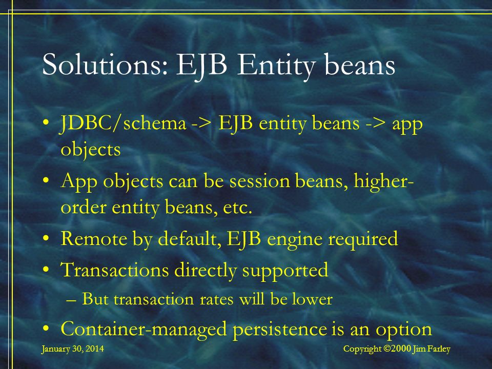 January 30, 2014 Copyright Jim Farley Solutions: EJB Entity beans JDBC/schema -> EJB entity beans -> app objects App objects can be session beans, higher- order entity beans, etc.