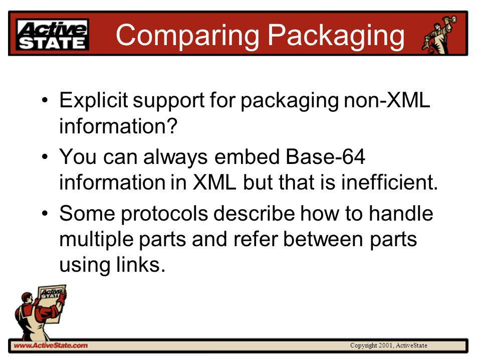 Copyright 2001, ActiveState Comparing Packaging Explicit support for packaging non-XML information? You can always embed Base-64 information in XML bu