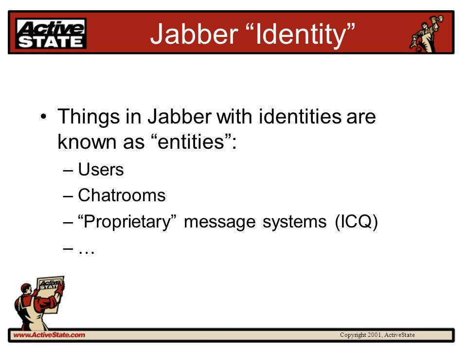 Copyright 2001, ActiveState Jabber Identity Things in Jabber with identities are known as entities: –Users –Chatrooms –Proprietary message systems (IC