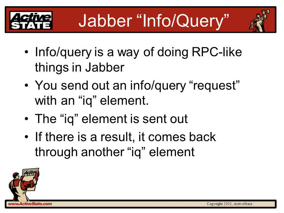 Copyright 2001, ActiveState Jabber Info/Query Info/query is a way of doing RPC-like things in Jabber You send out an info/query request with an iq ele