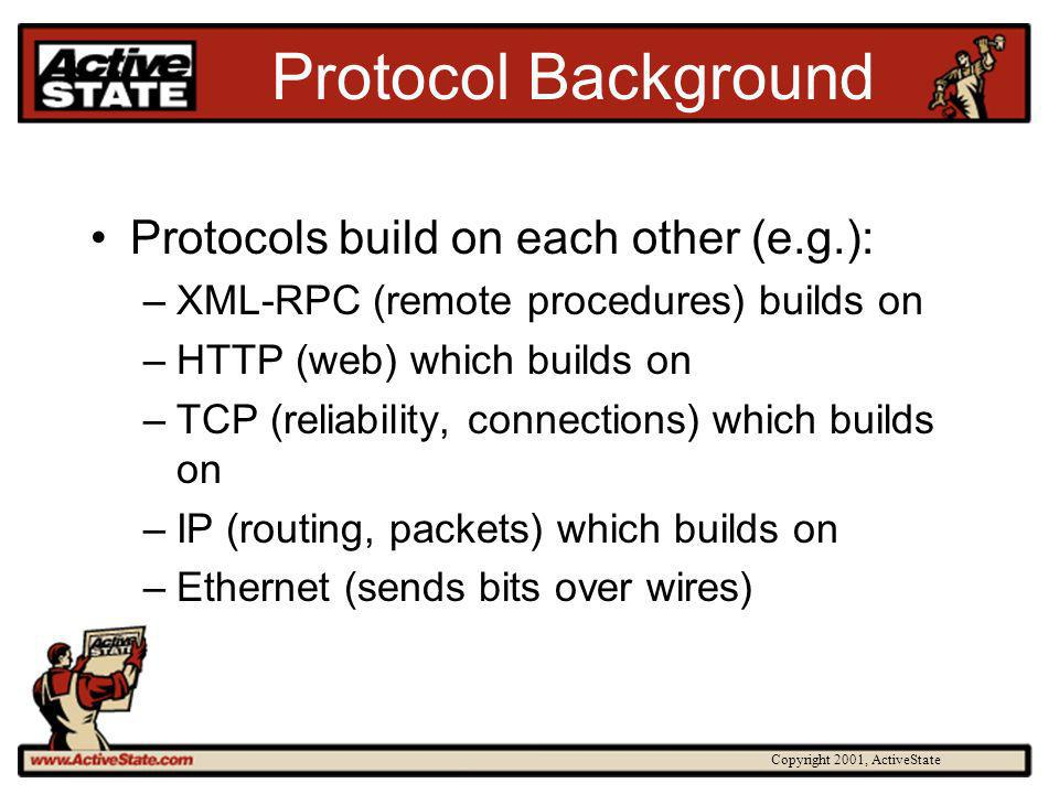 Copyright 2001, ActiveState Protocol Background Protocols build on each other (e.g.): –XML-RPC (remote procedures) builds on –HTTP (web) which builds