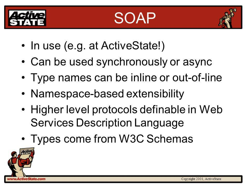 Copyright 2001, ActiveState SOAP In use (e.g. at ActiveState!) Can be used synchronously or async Type names can be inline or out-of-line Namespace-ba