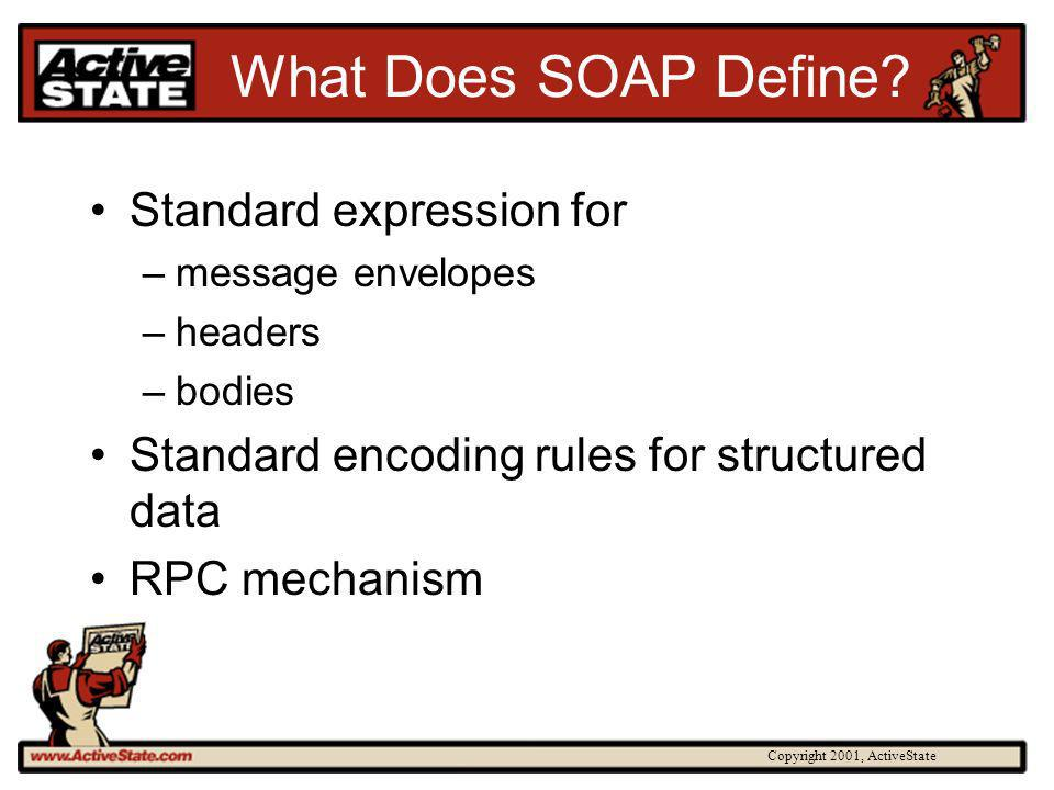 Copyright 2001, ActiveState What Does SOAP Define? Standard expression for –message envelopes –headers –bodies Standard encoding rules for structured
