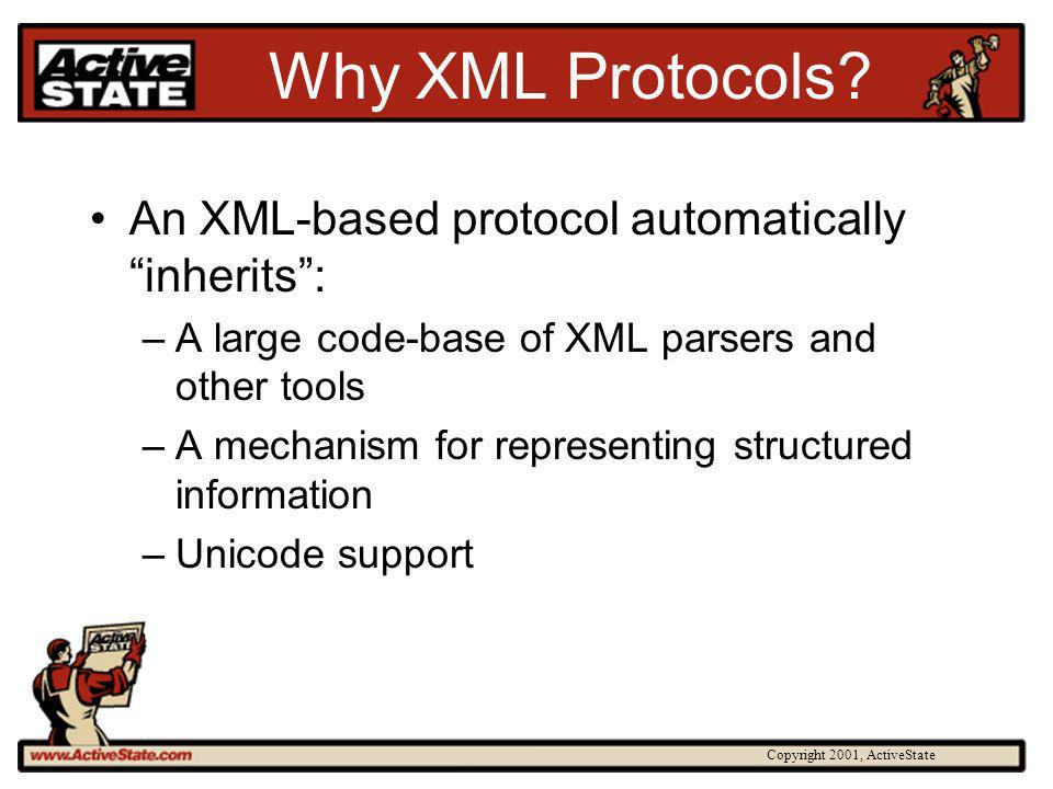 Copyright 2001, ActiveState Why XML Protocols? An XML-based protocol automatically inherits: –A large code-base of XML parsers and other tools –A mech