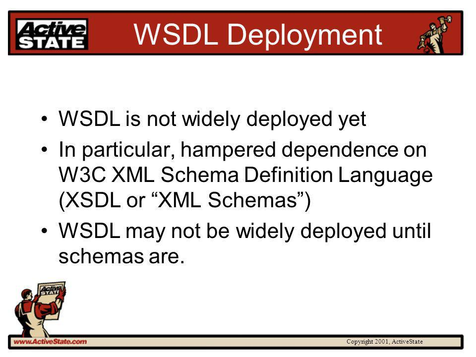 Copyright 2001, ActiveState WSDL Deployment WSDL is not widely deployed yet In particular, hampered dependence on W3C XML Schema Definition Language (XSDL or XML Schemas) WSDL may not be widely deployed until schemas are.