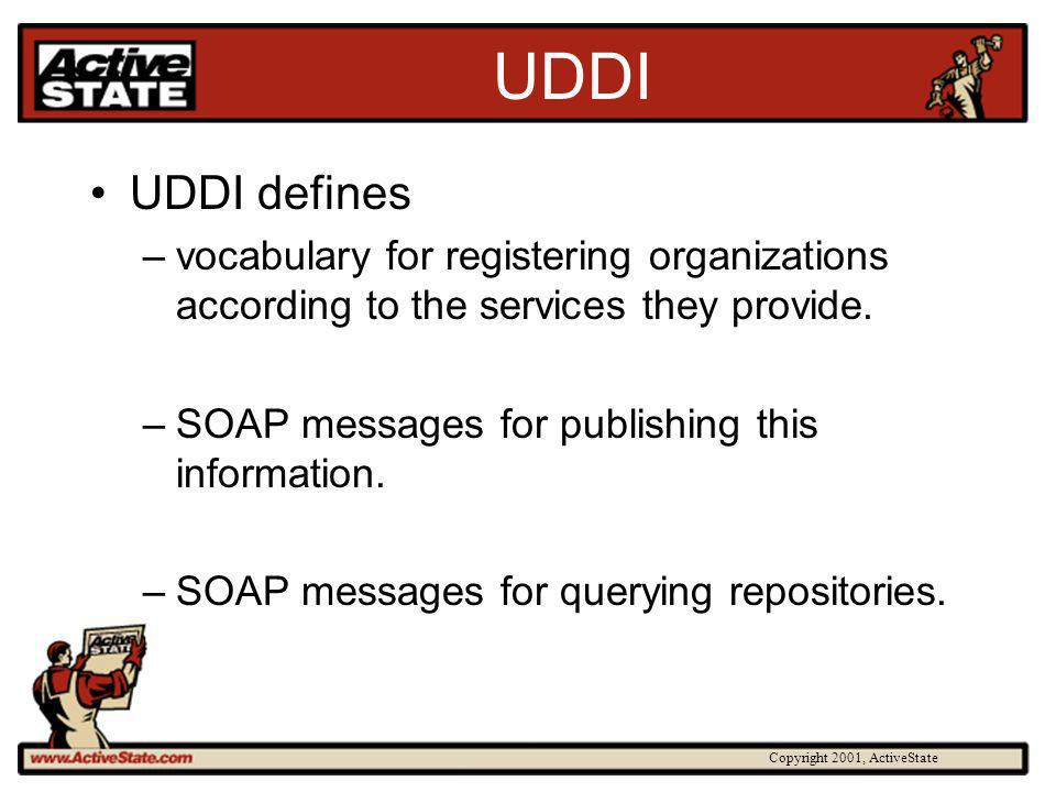 Copyright 2001, ActiveState UDDI UDDI defines –vocabulary for registering organizations according to the services they provide. –SOAP messages for pub