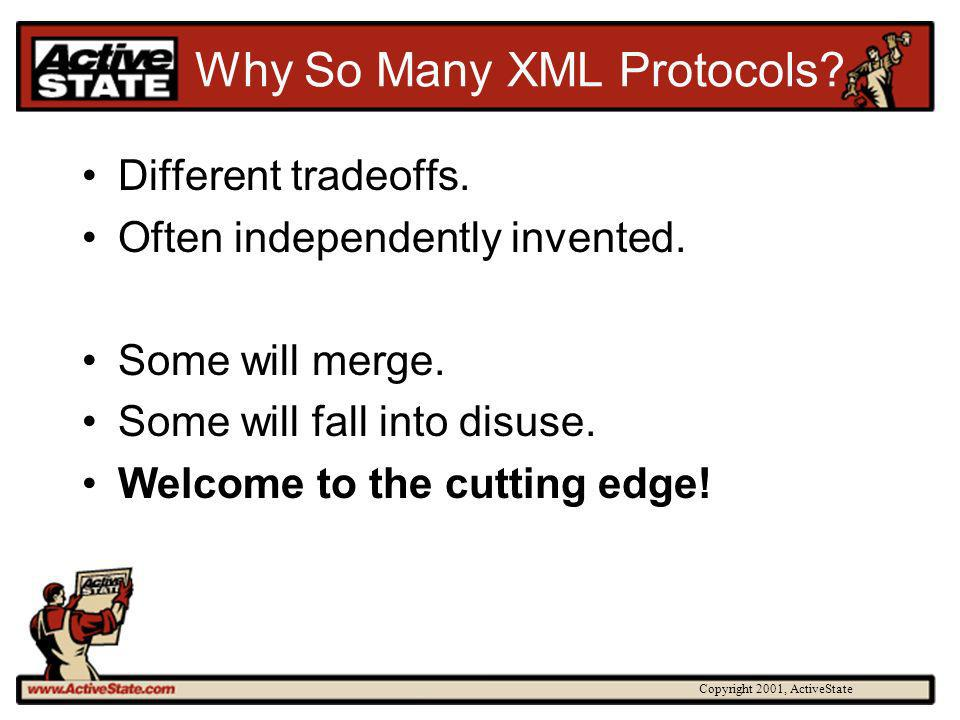 Copyright 2001, ActiveState Why So Many XML Protocols? Different tradeoffs. Often independently invented. Some will merge. Some will fall into disuse.