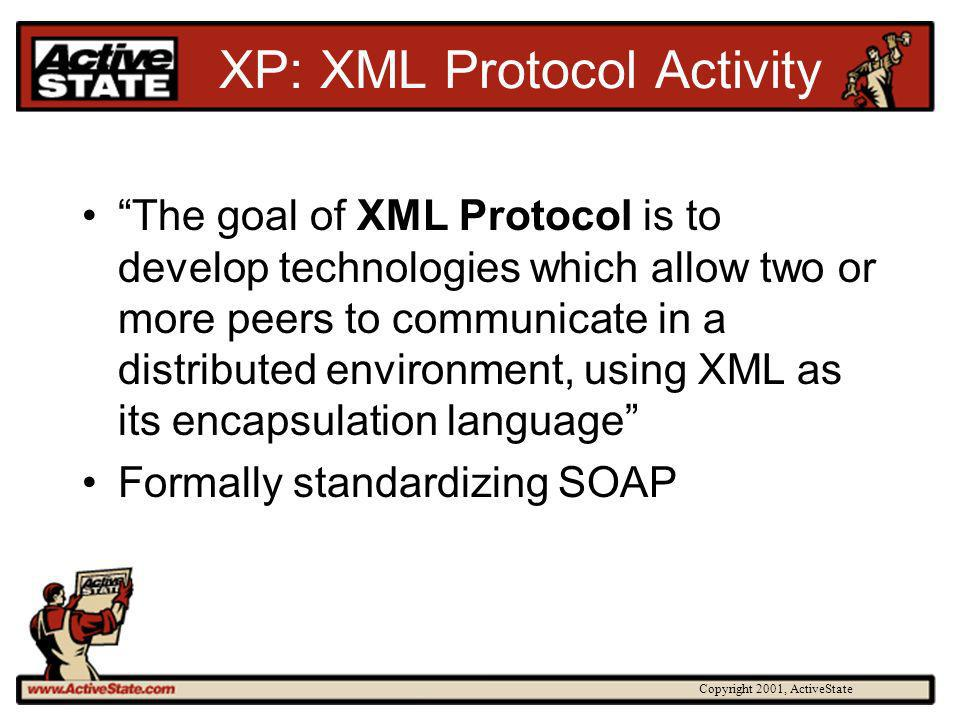 Copyright 2001, ActiveState XP: XML Protocol Activity The goal of XML Protocol is to develop technologies which allow two or more peers to communicate