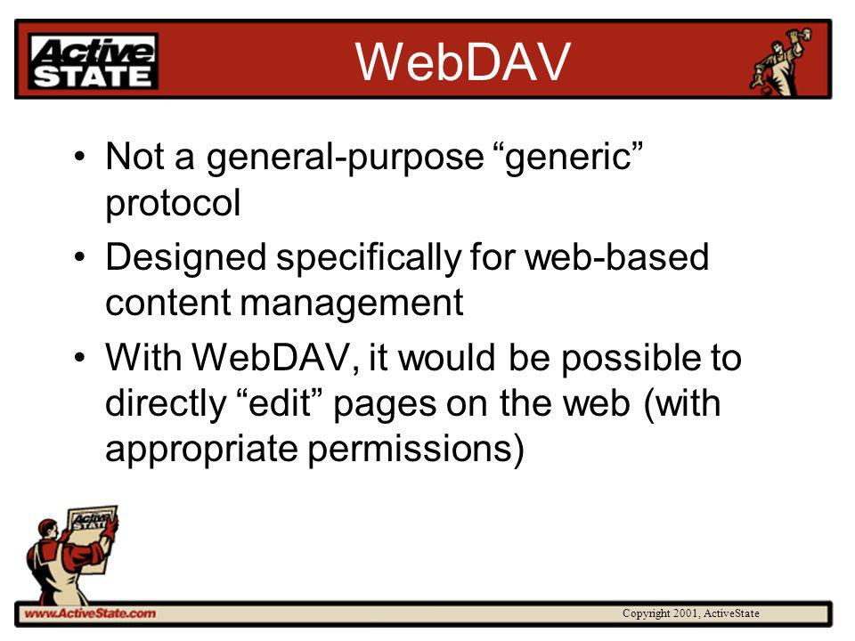 Copyright 2001, ActiveState WebDAV Not a general-purpose generic protocol Designed specifically for web-based content management With WebDAV, it would