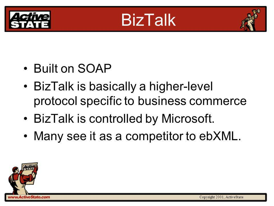 Copyright 2001, ActiveState BizTalk Built on SOAP BizTalk is basically a higher-level protocol specific to business commerce BizTalk is controlled by Microsoft.