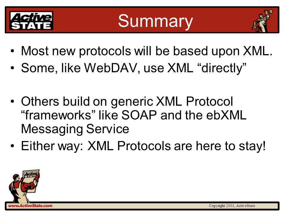 Copyright 2001, ActiveState Summary Most new protocols will be based upon XML. Some, like WebDAV, use XML directly Others build on generic XML Protoco