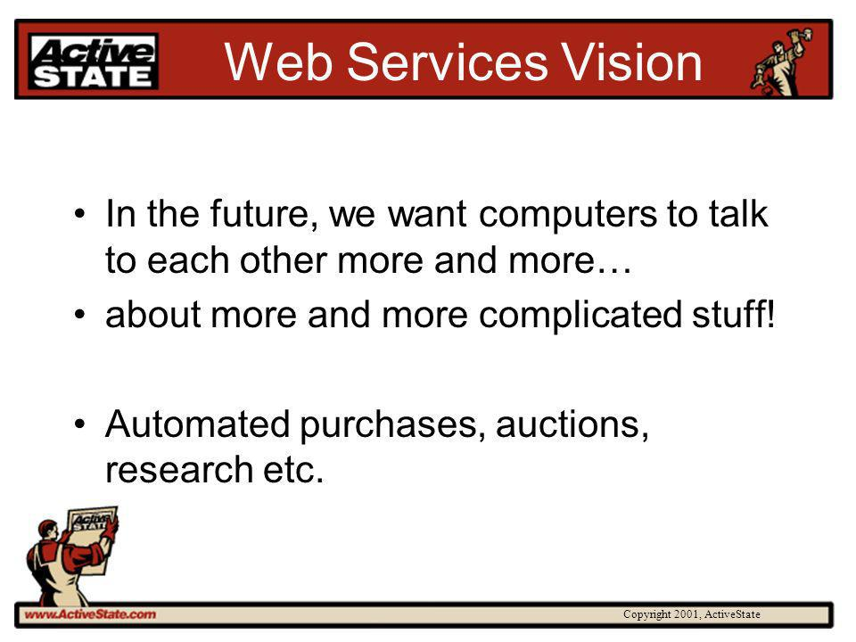 Copyright 2001, ActiveState Web Services Vision In the future, we want computers to talk to each other more and more… about more and more complicated