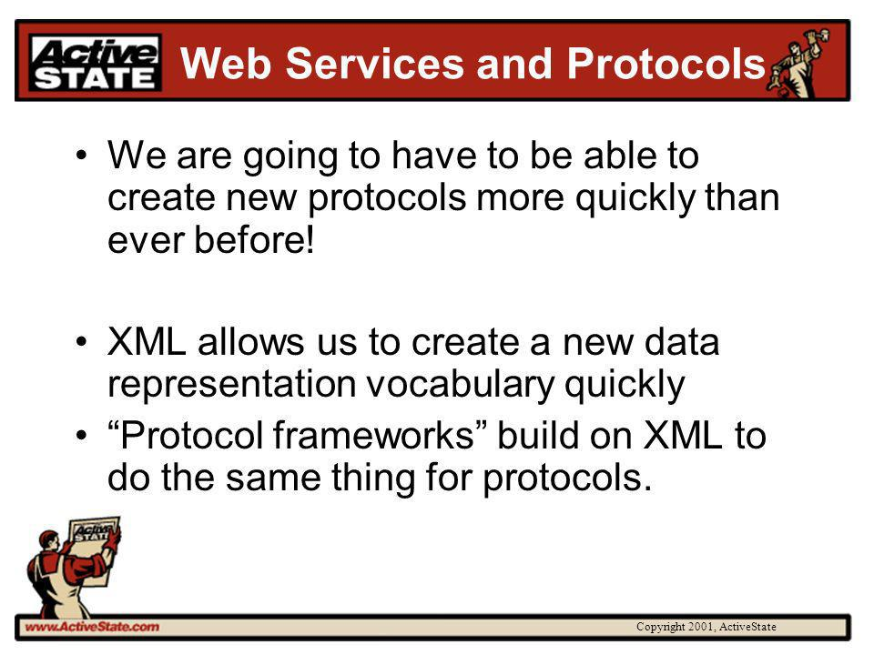 Copyright 2001, ActiveState Web Services and Protocols We are going to have to be able to create new protocols more quickly than ever before! XML allo