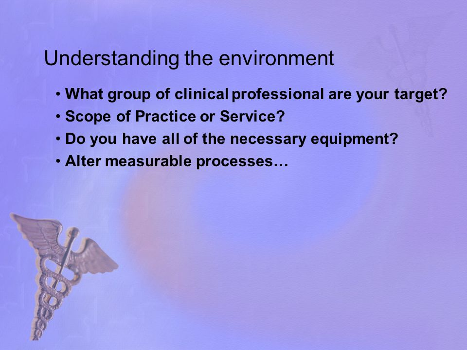 Understanding the environment What group of clinical professional are your target.