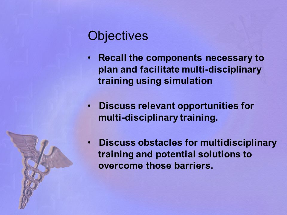 Objectives Recall the components necessary to plan and facilitate multi-disciplinary training using simulation Discuss relevant opportunities for multi-disciplinary training.