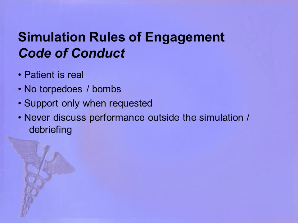 Simulation Rules of Engagement Code of Conduct Patient is real No torpedoes / bombs Support only when requested Never discuss performance outside the simulation / debriefing