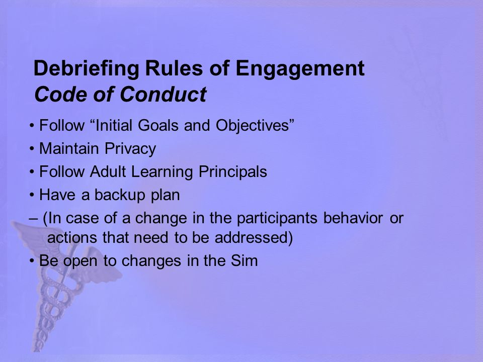Debriefing Rules of Engagement Code of Conduct Follow Initial Goals and Objectives Maintain Privacy Follow Adult Learning Principals Have a backup plan – (In case of a change in the participants behavior or actions that need to be addressed) Be open to changes in the Sim