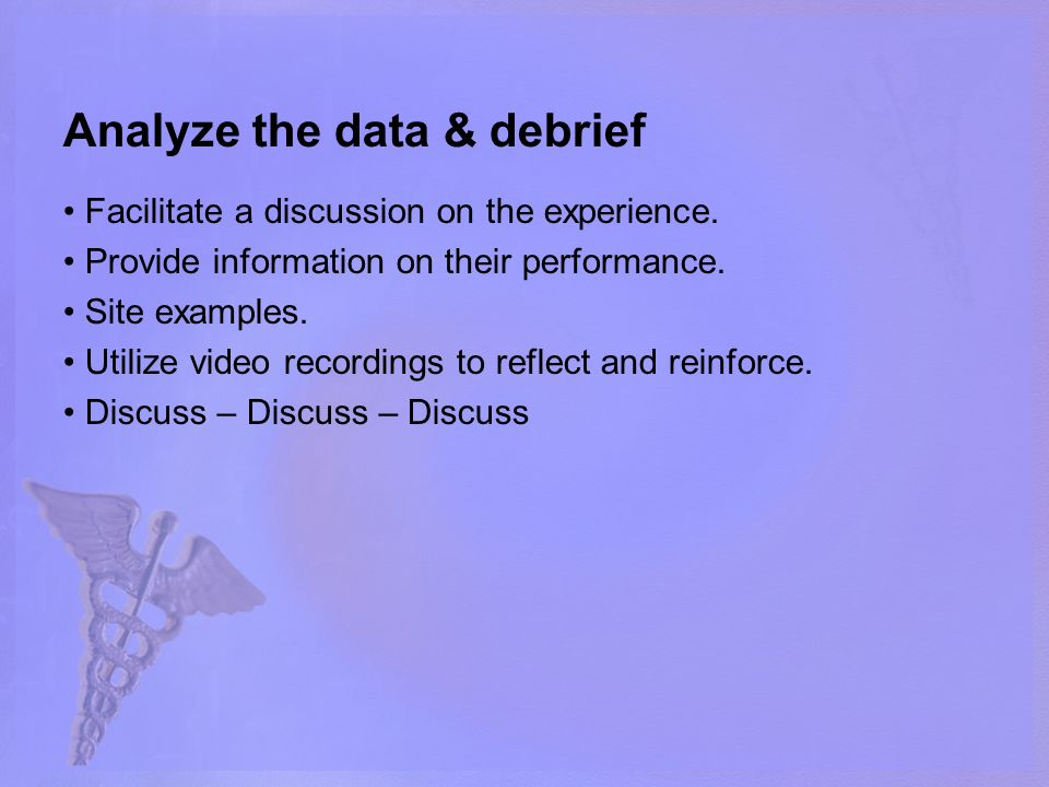 Analyze the data & debrief Facilitate a discussion on the experience. Provide information on their performance. Site examples. Utilize video recording