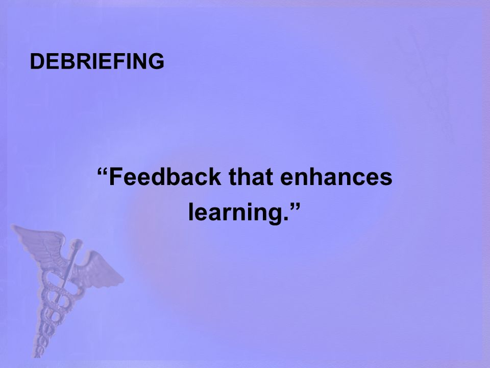 DEBRIEFING Feedback that enhances learning.
