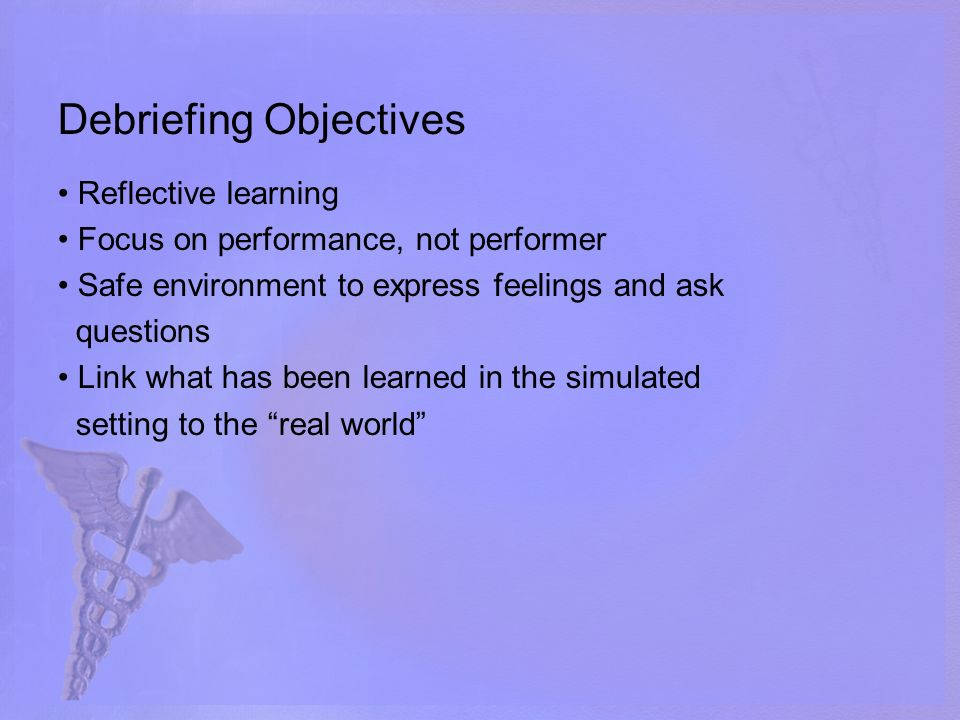Debriefing Objectives Reflective learning Focus on performance, not performer Safe environment to express feelings and ask questions Link what has been learned in the simulated setting to the real world