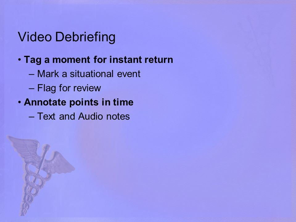 Video Debriefing Tag a moment for instant return – Mark a situational event – Flag for review Annotate points in time – Text and Audio notes
