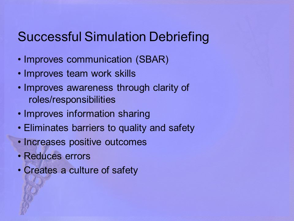Successful Simulation Debriefing Improves communication (SBAR) Improves team work skills Improves awareness through clarity of roles/responsibilities Improves information sharing Eliminates barriers to quality and safety Increases positive outcomes Reduces errors Creates a culture of safety