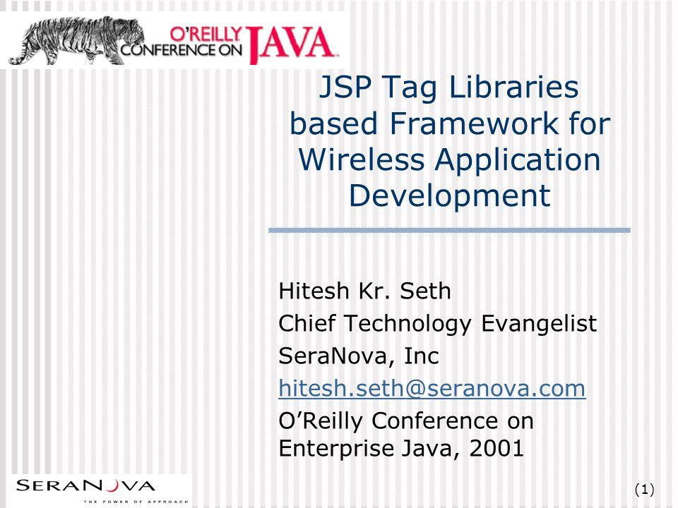 (22) Reusable Tag Libraries Allaire JRun Tag Library Sql, Email, JMS, JNDI, XML Query, XSLT Transformation, Field Validation, Logic - For Each, If, Switch, Case Apache Jakarta Taglibs Application, BSF, DateTime, Input, JNDI, JSP Spec, Page, Regexp, Request, Response, Session, SQL, Utility, XSL BEA Weblogic Portal Tag Library Portal Framework Orion Taglibs EJB/Utility