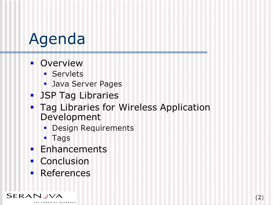 (2) Agenda Overview Servlets Java Server Pages JSP Tag Libraries Tag Libraries for Wireless Application Development Design Requirements Tags Enhancements Conclusion References