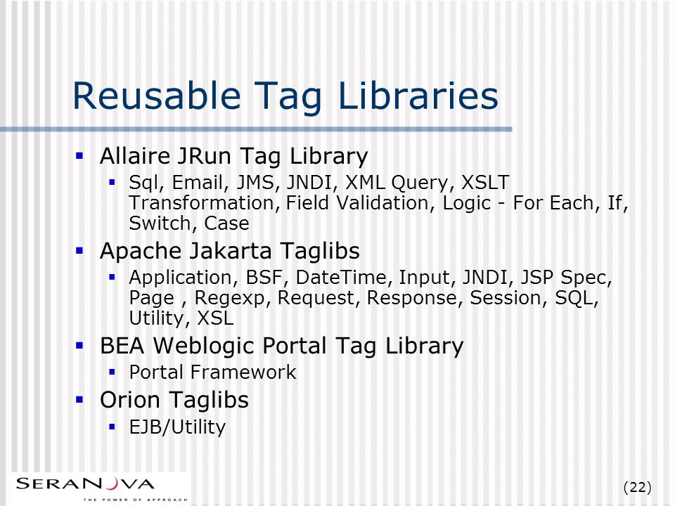(22) Reusable Tag Libraries Allaire JRun Tag Library Sql, Email, JMS, JNDI, XML Query, XSLT Transformation, Field Validation, Logic - For Each, If, Switch, Case Apache Jakarta Taglibs Application, BSF, DateTime, Input, JNDI, JSP Spec, Page, Regexp, Request, Response, Session, SQL, Utility, XSL BEA Weblogic Portal Tag Library Portal Framework Orion Taglibs EJB/Utility