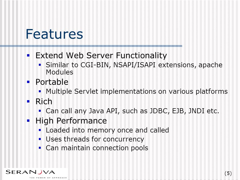(5) Features Extend Web Server Functionality Similar to CGI-BIN, NSAPI/ISAPI extensions, apache Modules Portable Multiple Servlet implementations on various platforms Rich Can call any Java API, such as JDBC, EJB, JNDI etc.