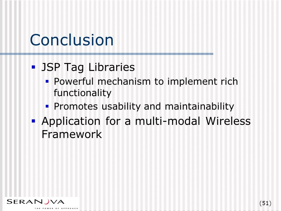 (51) Conclusion JSP Tag Libraries Powerful mechanism to implement rich functionality Promotes usability and maintainability Application for a multi-modal Wireless Framework