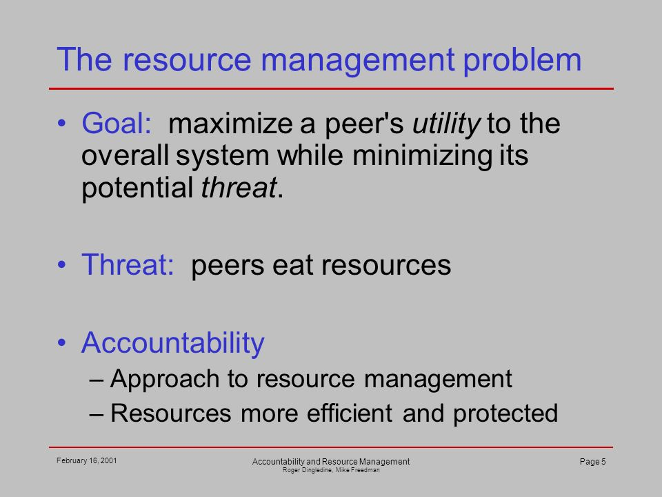 February 16, 2001 Accountability and Resource Management Roger Dingledine, Mike Freedman Page 5 The resource management problem Goal: maximize a peer'