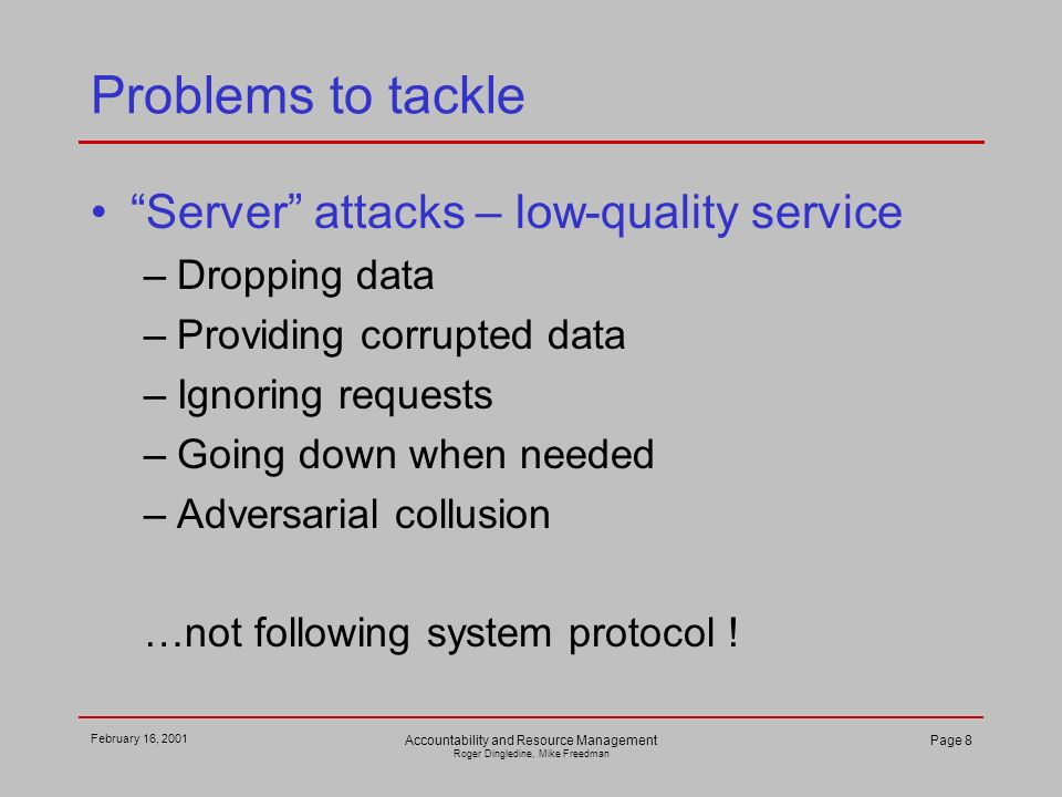 February 16, 2001 Accountability and Resource Management Roger Dingledine, Mike Freedman Page 8 Problems to tackle Server attacks – low-quality service –Dropping data –Providing corrupted data –Ignoring requests –Going down when needed –Adversarial collusion …not following system protocol !