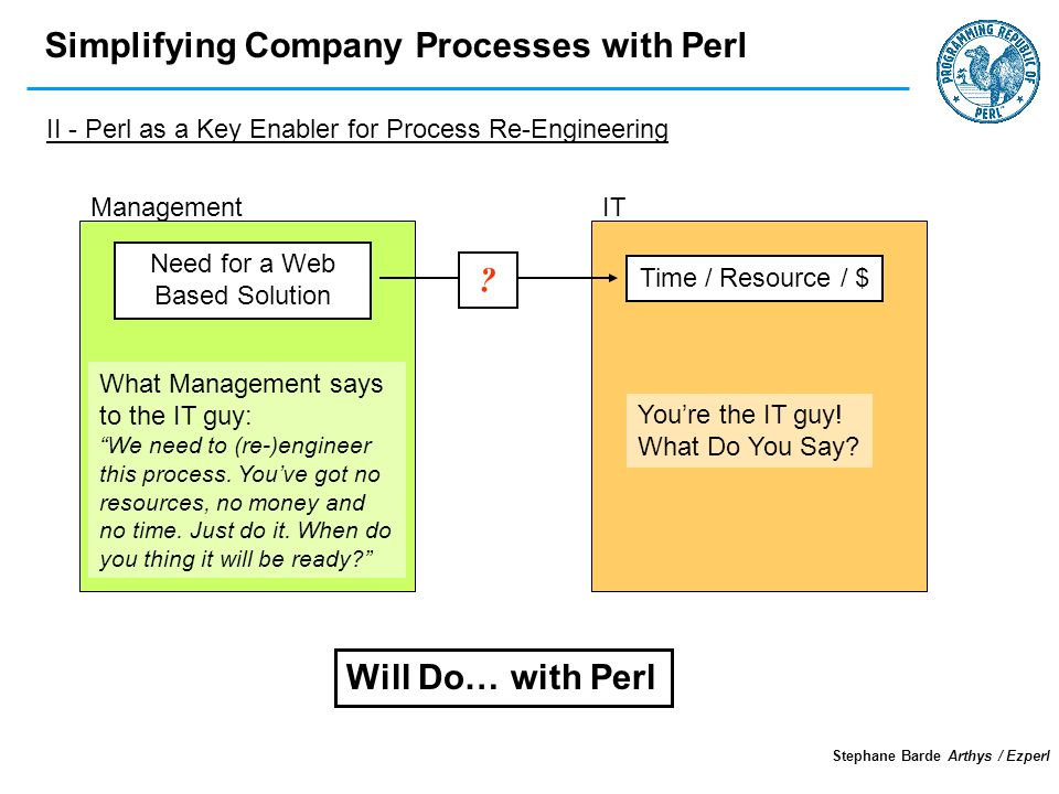 Simplifying Company Processes with Perl Stephane Barde Arthys / Ezperl ITManagement Need for a Web Based Solution What Management says to the IT guy: We need to (re-)engineer this process.
