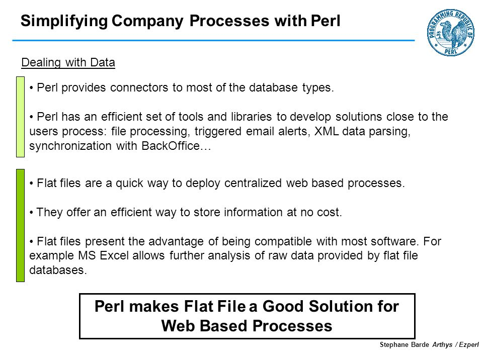 Simplifying Company Processes with Perl Stephane Barde Arthys / Ezperl Dealing with Data Perl makes Flat File a Good Solution for Web Based Processes